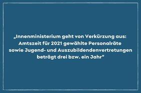 """Text: """"Innenministerium geht von Verkürzung aus:  Amtszeit für 2021 gewählte Personalräte  sowie Jugend- und Auszubildendenvertretungen beträgt drei bzw. ein Jahr"""""""